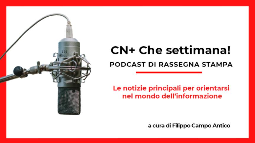 CN+ Che settimana! Podcast di rassegna stampa