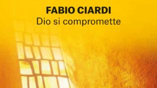 """""""Dio si compromette"""", il nuovo libro di Fabio Ciardi"""